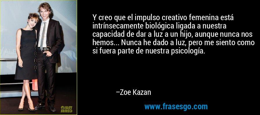 Y creo que el impulso creativo femenina está intrínsecamente biológica ligada a nuestra capacidad de dar a luz a un hijo, aunque nunca nos hemos... Nunca he dado a luz, pero me siento como si fuera parte de nuestra psicología. – Zoe Kazan