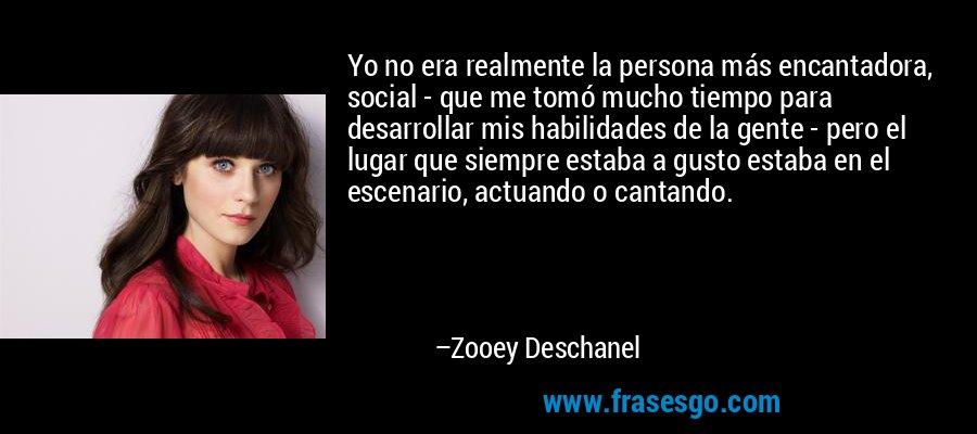 Yo no era realmente la persona más encantadora, social - que me tomó mucho tiempo para desarrollar mis habilidades de la gente - pero el lugar que siempre estaba a gusto estaba en el escenario, actuando o cantando. – Zooey Deschanel