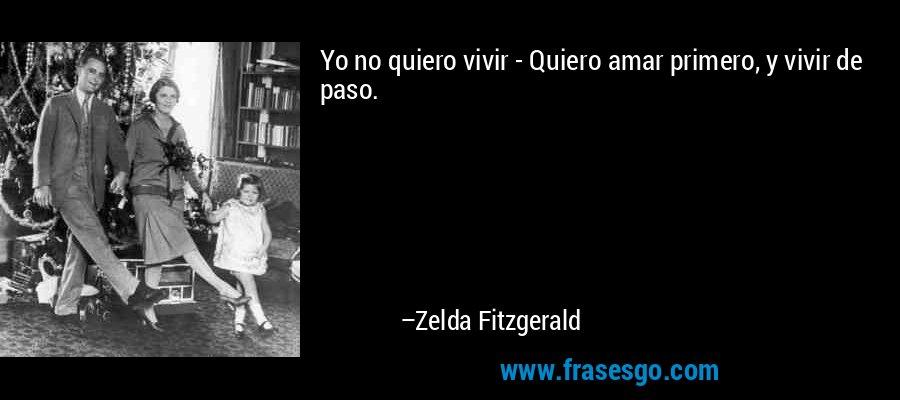 Yo no quiero vivir - Quiero amar primero, y vivir de paso. – Zelda Fitzgerald