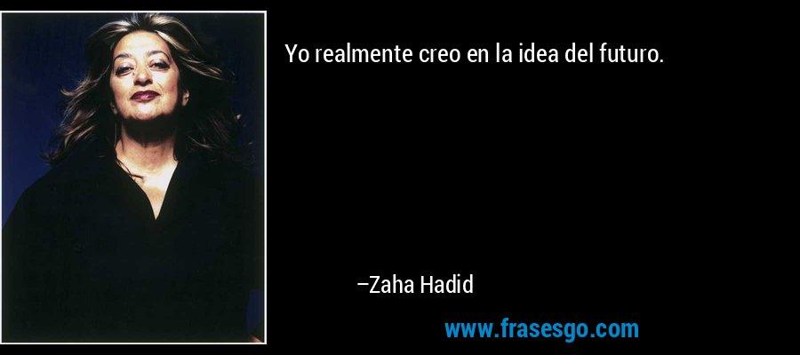 Yo realmente creo en la idea del futuro. – Zaha Hadid